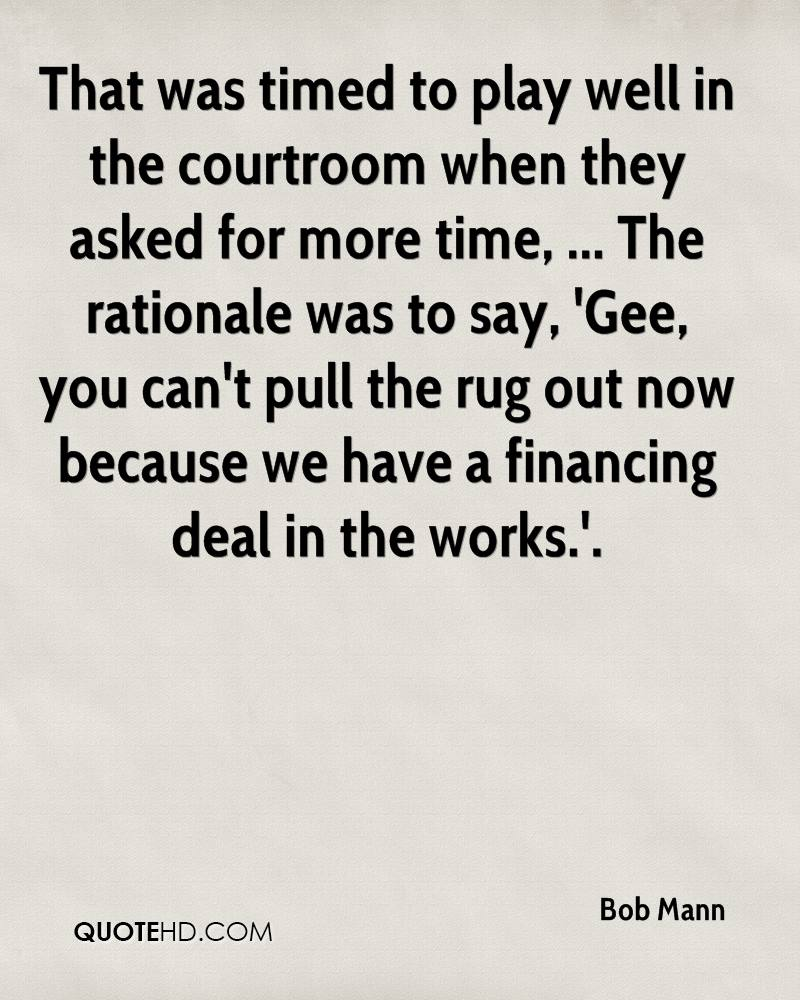 That was timed to play well in the courtroom when they asked for more time, ... The rationale was to say, 'Gee, you can't pull the rug out now because we have a financing deal in the works.'.