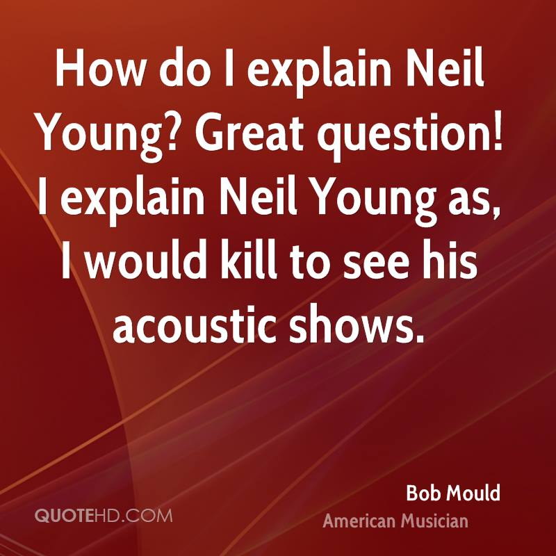 How do I explain Neil Young? Great question! I explain Neil Young as, I would kill to see his acoustic shows.