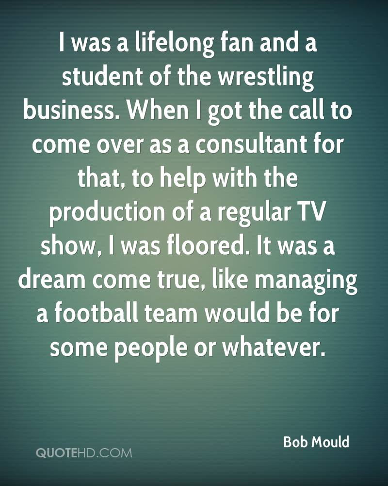 I was a lifelong fan and a student of the wrestling business. When I got the call to come over as a consultant for that, to help with the production of a regular TV show, I was floored. It was a dream come true, like managing a football team would be for some people or whatever.