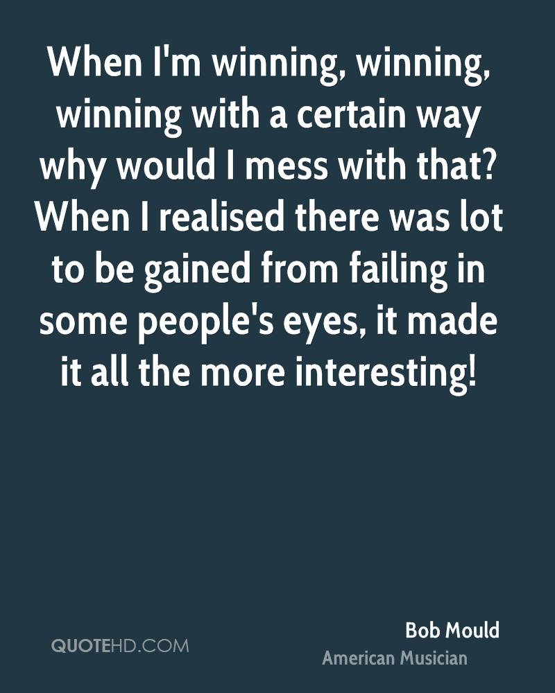 When I'm winning, winning, winning with a certain way why would I mess with that? When I realised there was lot to be gained from failing in some people's eyes, it made it all the more interesting!