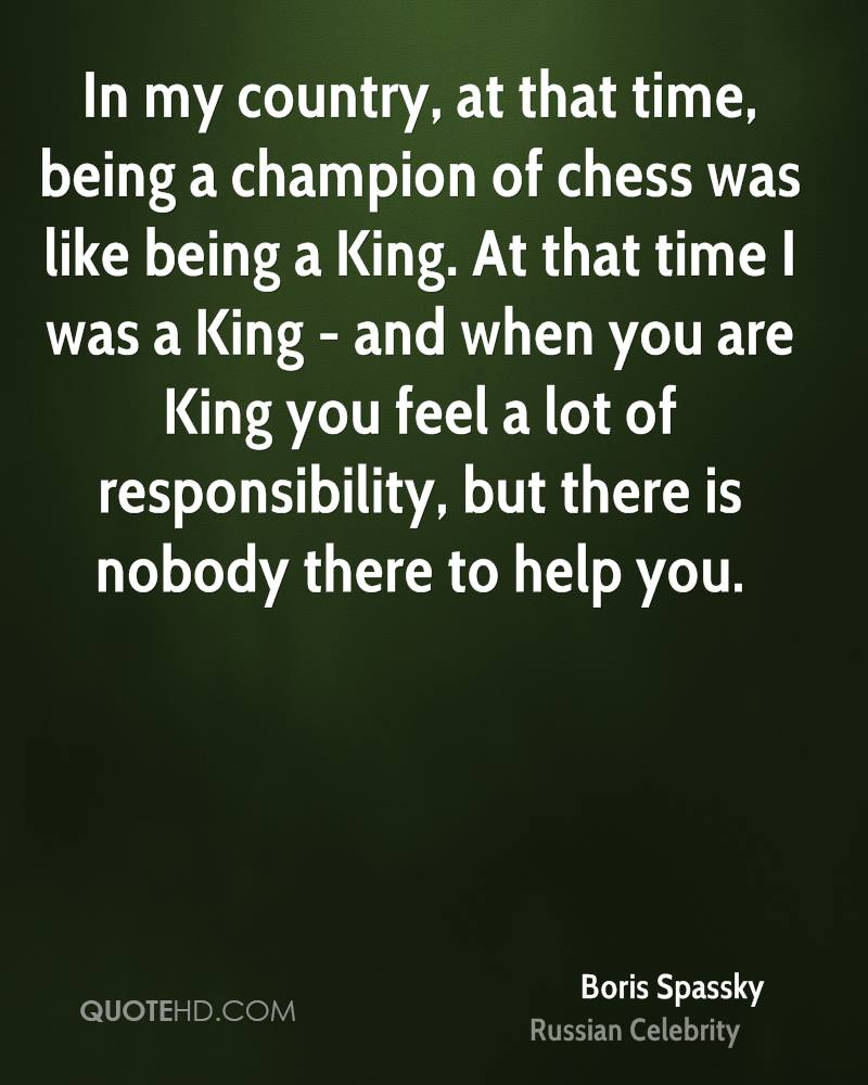 In my country, at that time, being a champion of chess was like being a King. At that time I was a King - and when you are King you feel a lot of responsibility, but there is nobody there to help you.