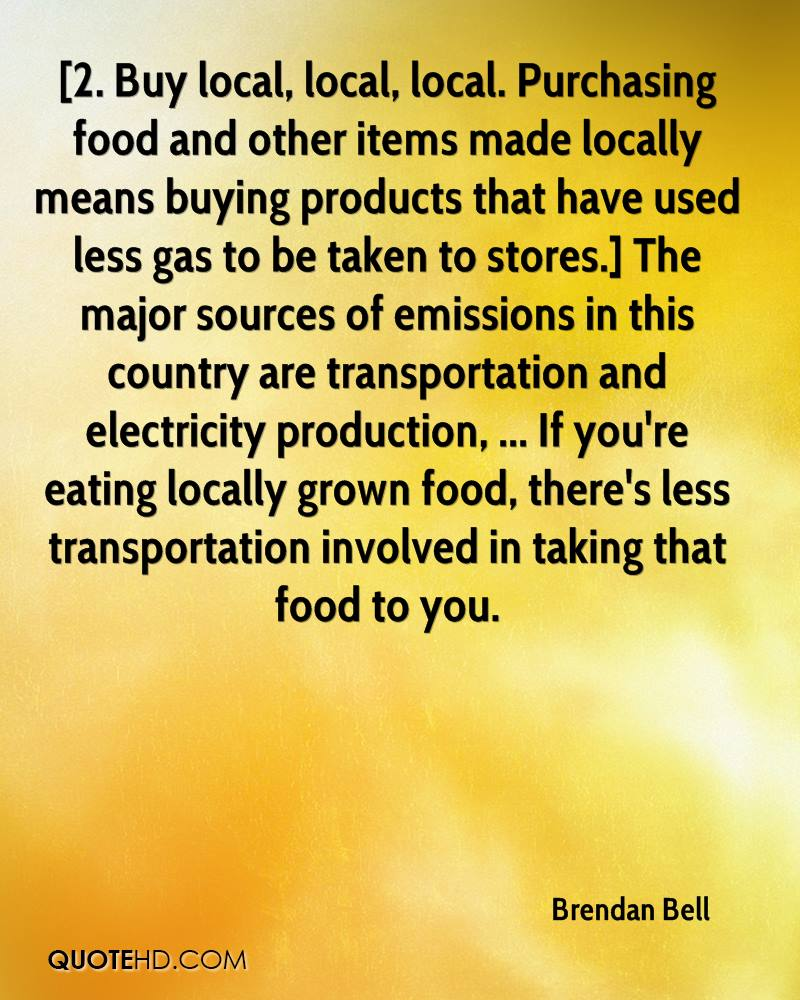 [2. Buy local, local, local. Purchasing food and other items made locally means buying products that have used less gas to be taken to stores.] The major sources of emissions in this country are transportation and electricity production, ... If you're eating locally grown food, there's less transportation involved in taking that food to you.