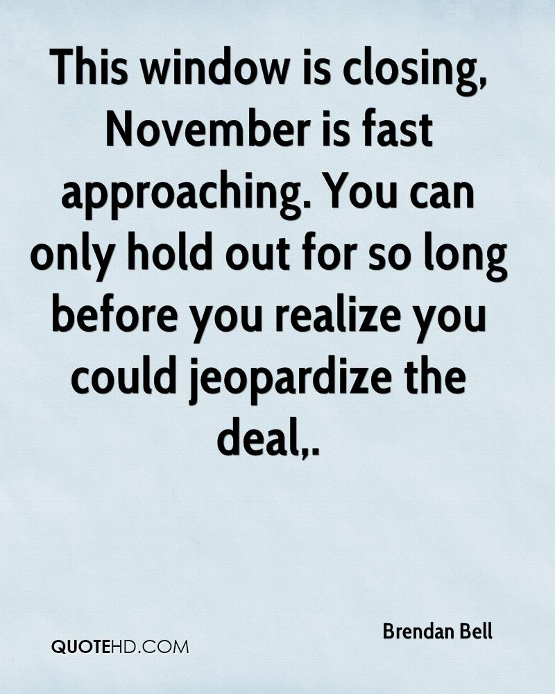 This window is closing, November is fast approaching. You can only hold out for so long before you realize you could jeopardize the deal.
