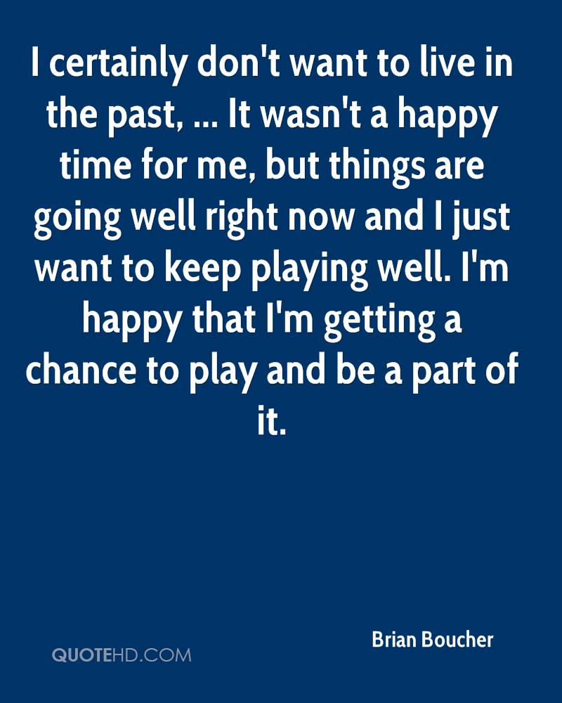 I certainly don't want to live in the past, ... It wasn't a happy time for me, but things are going well right now and I just want to keep playing well. I'm happy that I'm getting a chance to play and be a part of it.