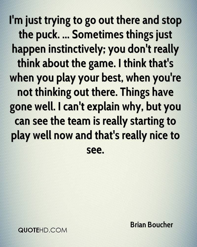 I'm just trying to go out there and stop the puck. ... Sometimes things just happen instinctively; you don't really think about the game. I think that's when you play your best, when you're not thinking out there. Things have gone well. I can't explain why, but you can see the team is really starting to play well now and that's really nice to see.