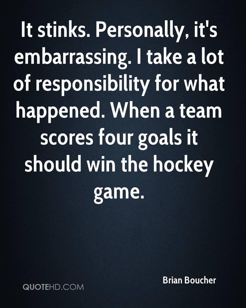 It stinks. Personally, it's embarrassing. I take a lot of responsibility for what happened. When a team scores four goals it should win the hockey game.