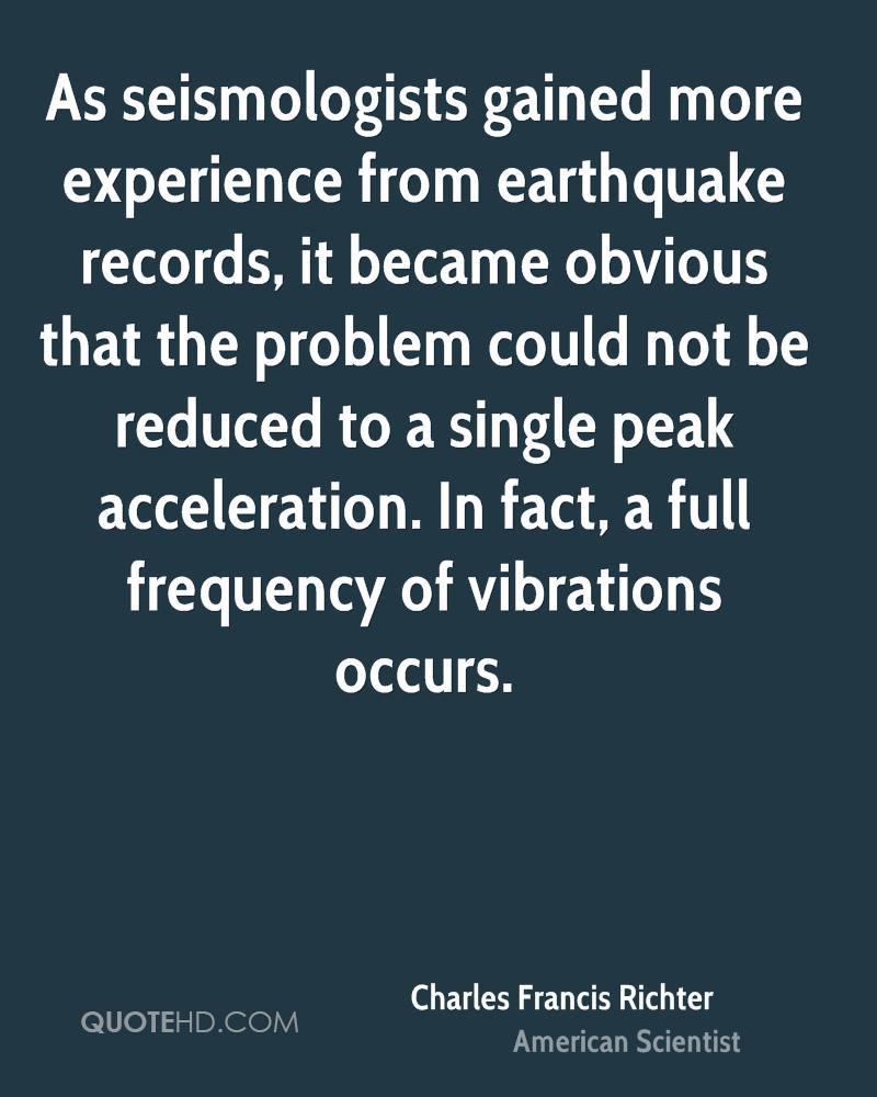 As seismologists gained more experience from earthquake records, it became obvious that the problem could not be reduced to a single peak acceleration. In fact, a full frequency of vibrations occurs.