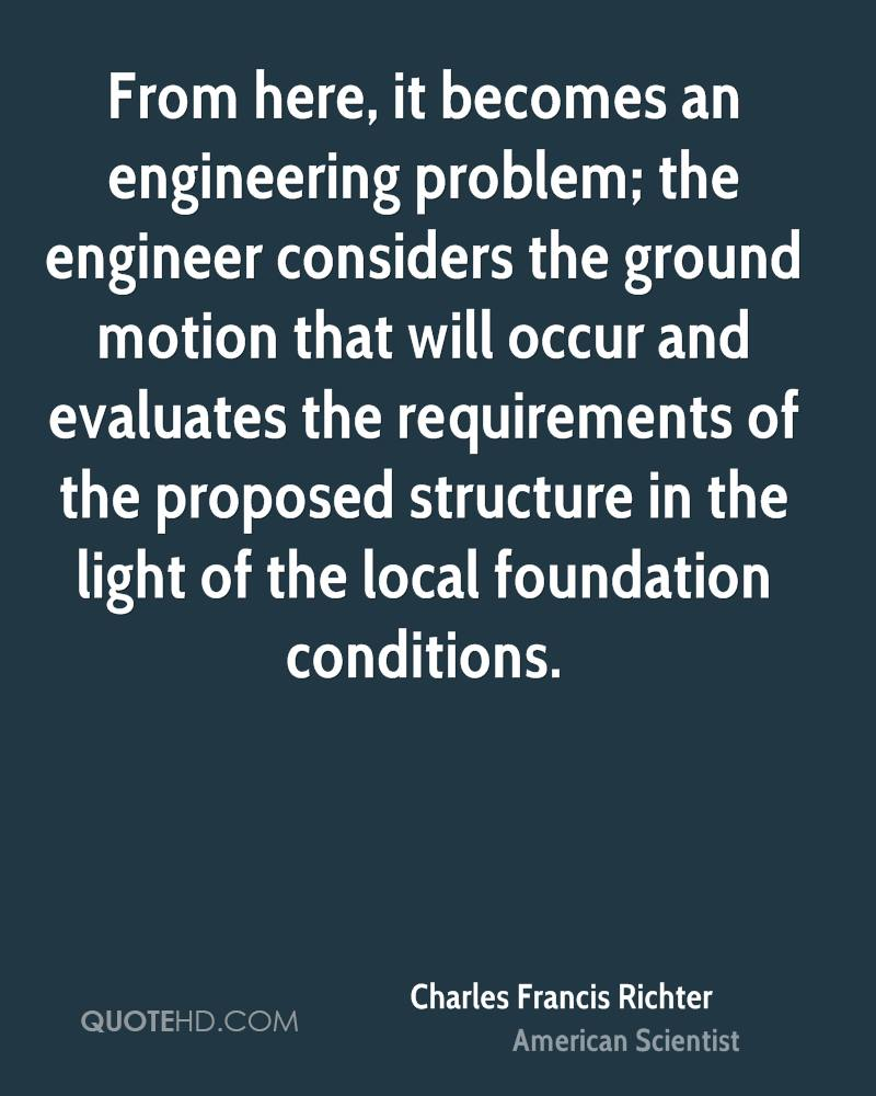 From here, it becomes an engineering problem; the engineer considers the ground motion that will occur and evaluates the requirements of the proposed structure in the light of the local foundation conditions.