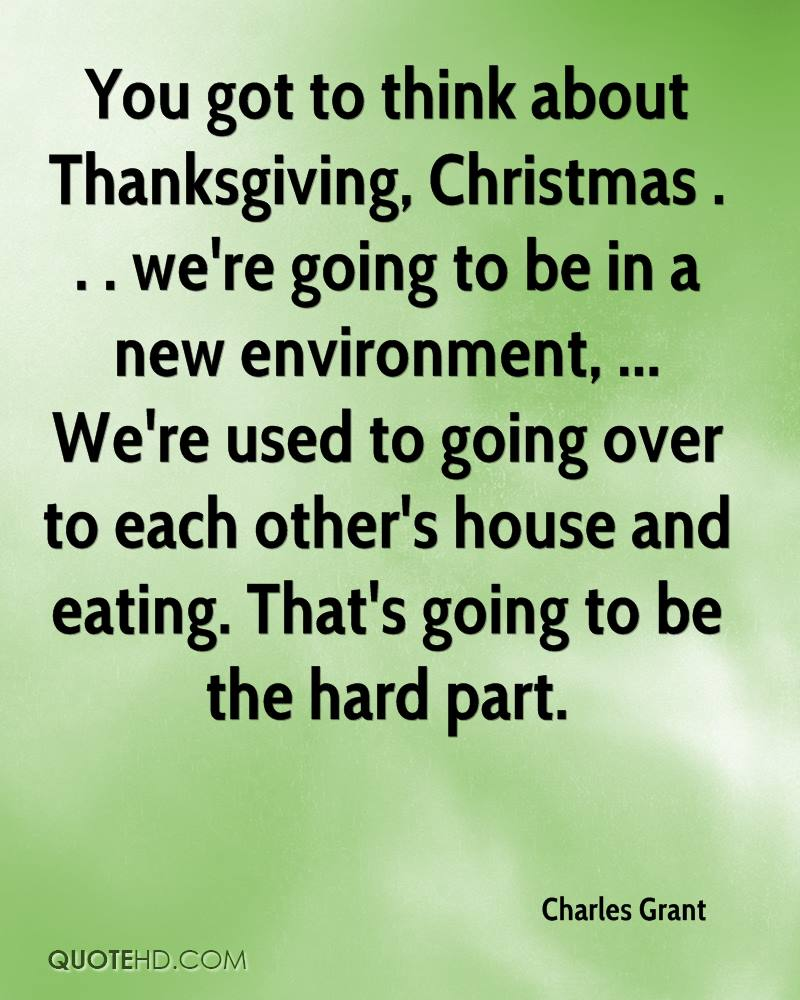 You got to think about Thanksgiving, Christmas . . . we're going to be in a new environment, ... We're used to going over to each other's house and eating. That's going to be the hard part.