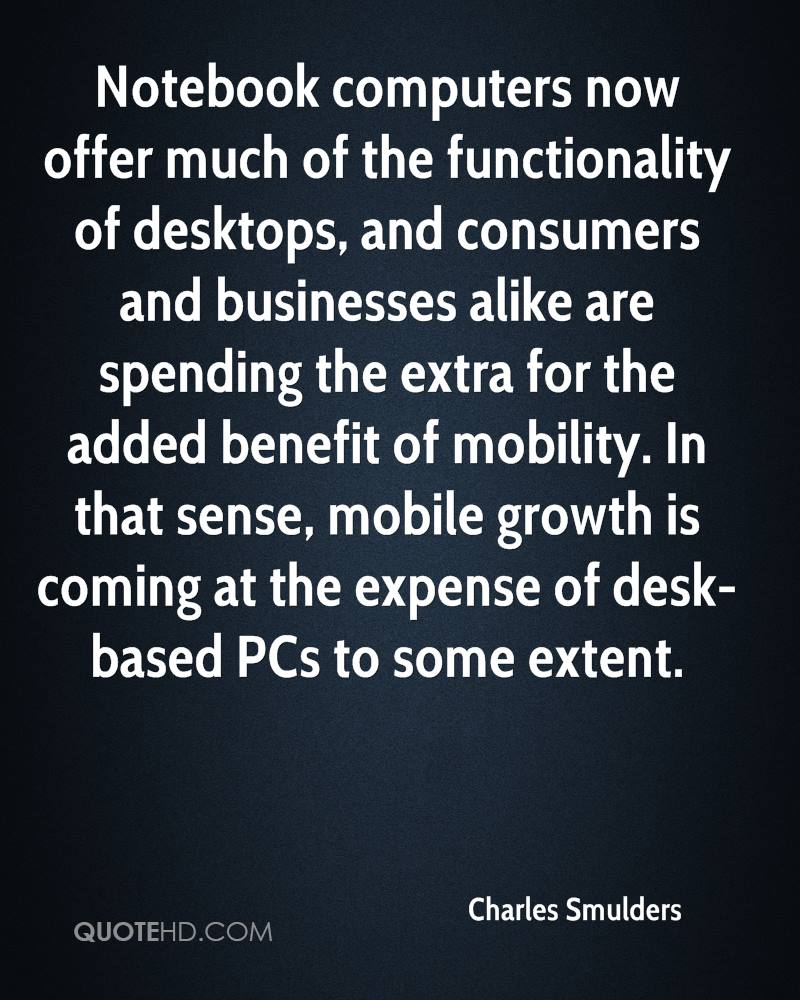 Notebook computers now offer much of the functionality of desktops, and consumers and businesses alike are spending the extra for the added benefit of mobility. In that sense, mobile growth is coming at the expense of desk-based PCs to some extent.