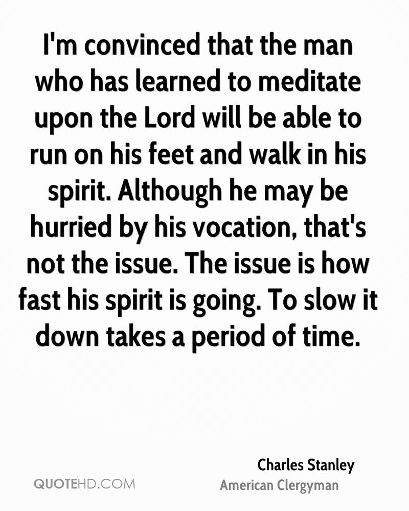 I'm convinced that the man who has learned to meditate upon the Lord will be able to run on his feet and walk in his spirit. Although he may be hurried by his vocation, that's not the issue. The issue is how fast his spirit is going. To slow it down takes a period of time.