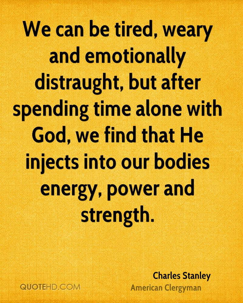 We can be tired, weary and emotionally distraught, but after spending time alone with God, we find that He injects into our bodies energy, power and strength.