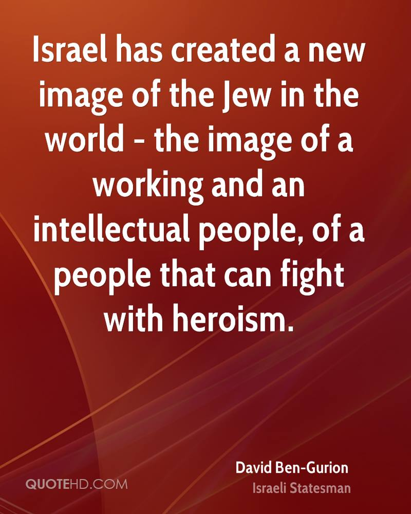 Israel has created a new image of the Jew in the world - the image of a working and an intellectual people, of a people that can fight with heroism.