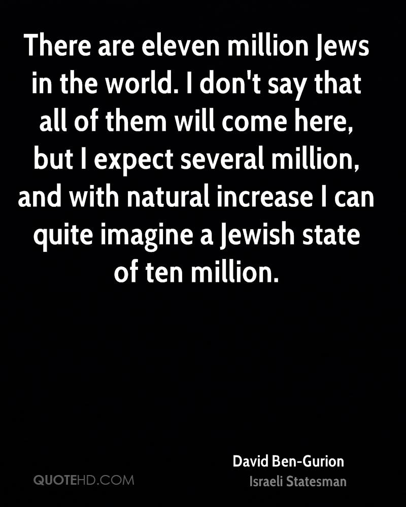 There are eleven million Jews in the world. I don't say that all of them will come here, but I expect several million, and with natural increase I can quite imagine a Jewish state of ten million.