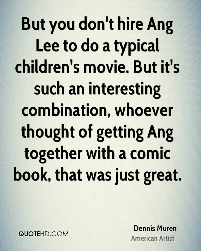 But you don't hire Ang Lee to do a typical children's movie. But it's such an interesting combination, whoever thought of getting Ang together with a comic book, that was just great.