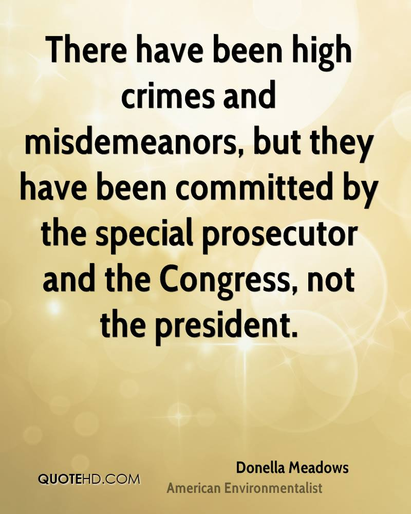 There have been high crimes and misdemeanors, but they have been committed by the special prosecutor and the Congress, not the president.