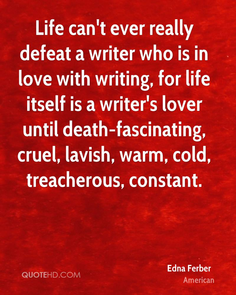Life can't ever really defeat a writer who is in love with writing, for life itself is a writer's lover until death-fascinating, cruel, lavish, warm, cold, treacherous, constant.