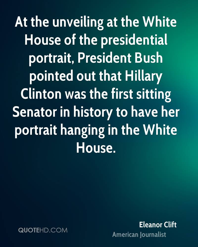 At the unveiling at the White House of the presidential portrait, President Bush pointed out that Hillary Clinton was the first sitting Senator in history to have her portrait hanging in the White House.
