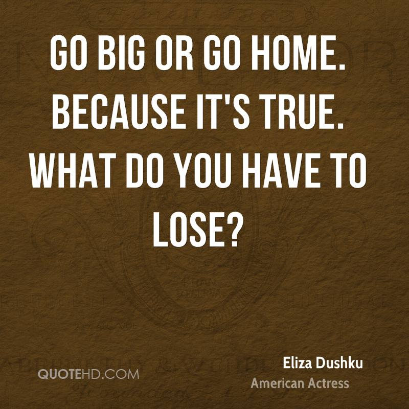 Go big or go home. Because it's true. What do you have to lose?
