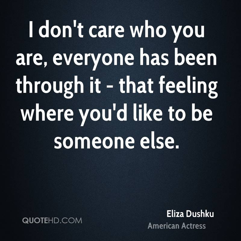 I don't care who you are, everyone has been through it - that feeling where you'd like to be someone else.