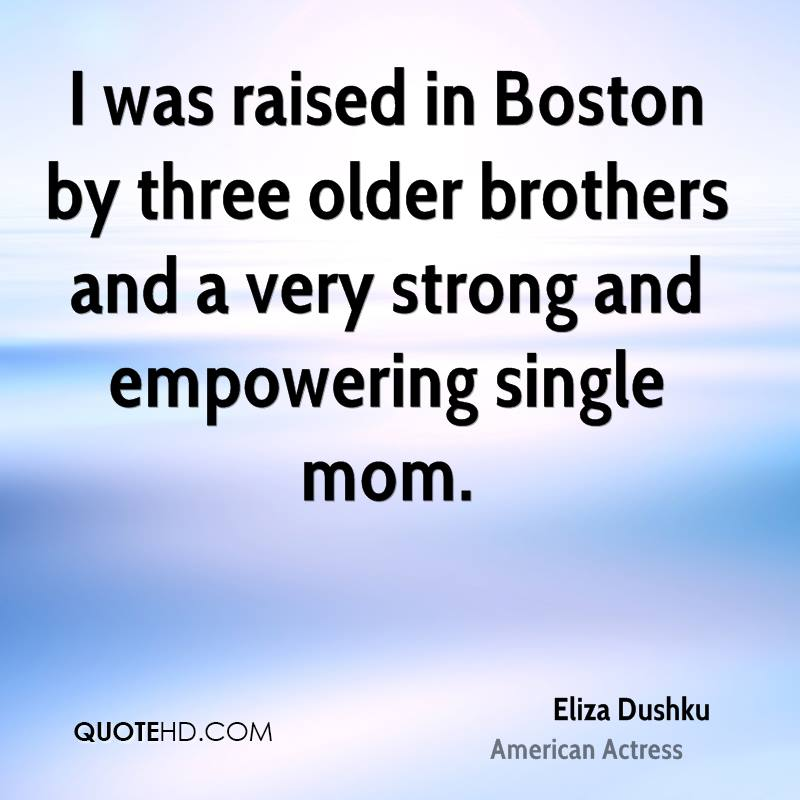 I was raised in Boston by three older brothers and a very strong and empowering single mom.
