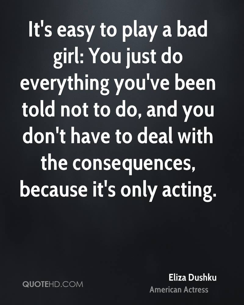 It's easy to play a bad girl: You just do everything you've been told not to do, and you don't have to deal with the consequences, because it's only acting.