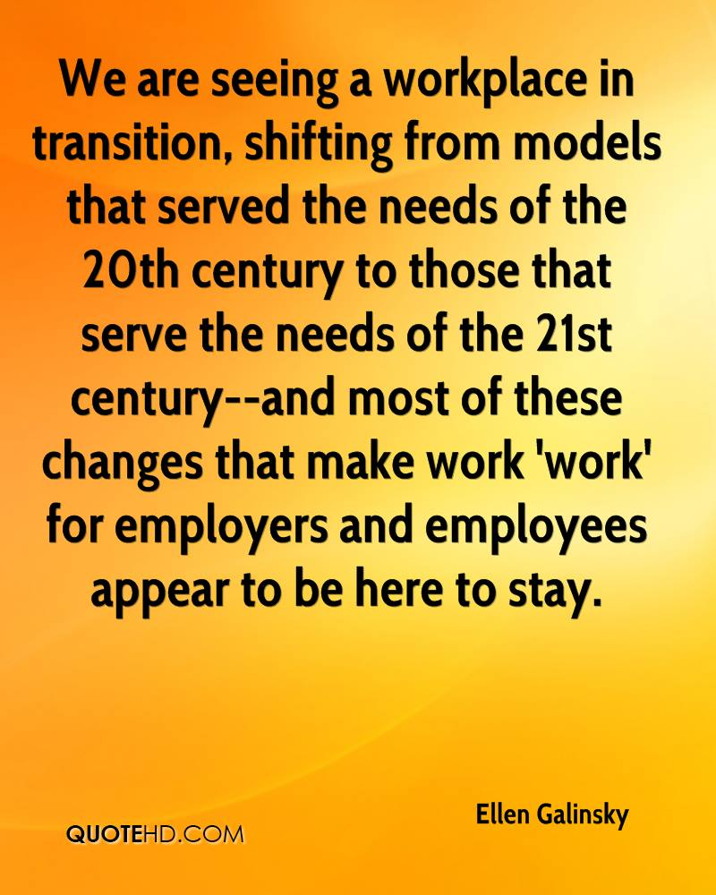 We are seeing a workplace in transition, shifting from models that served the needs of the 20th century to those that serve the needs of the 21st century--and most of these changes that make work 'work' for employers and employees appear to be here to stay.