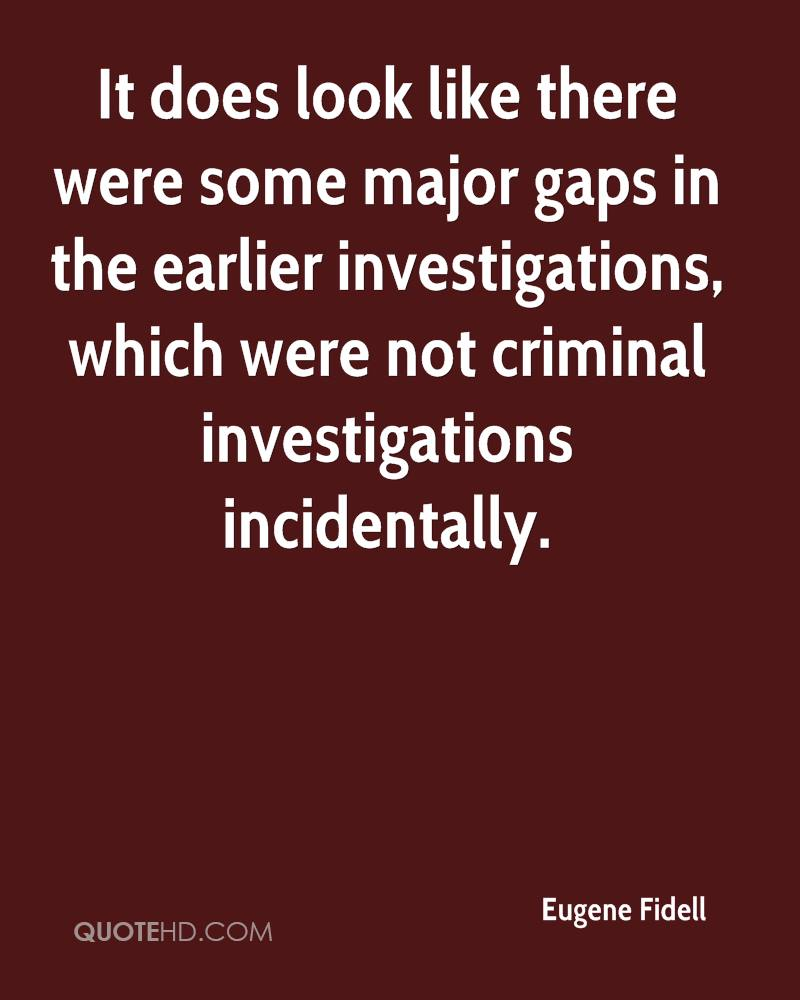 It does look like there were some major gaps in the earlier investigations, which were not criminal investigations incidentally.