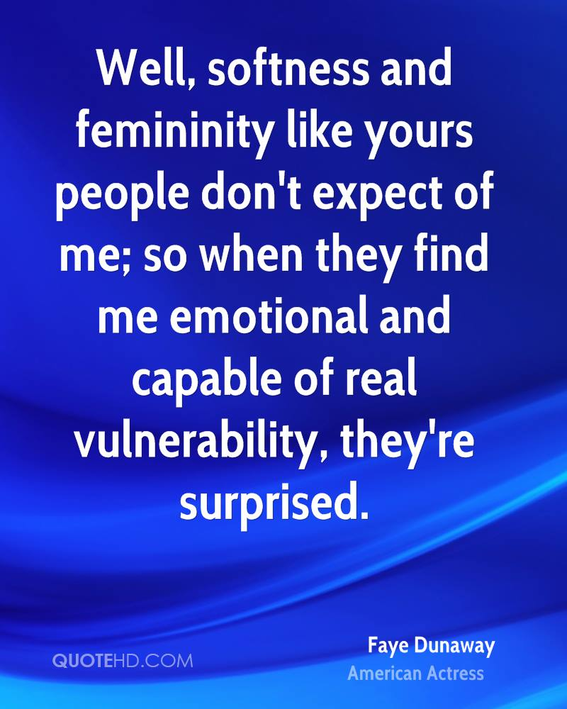 Well, softness and femininity like yours people don't expect of me; so when they find me emotional and capable of real vulnerability, they're surprised.