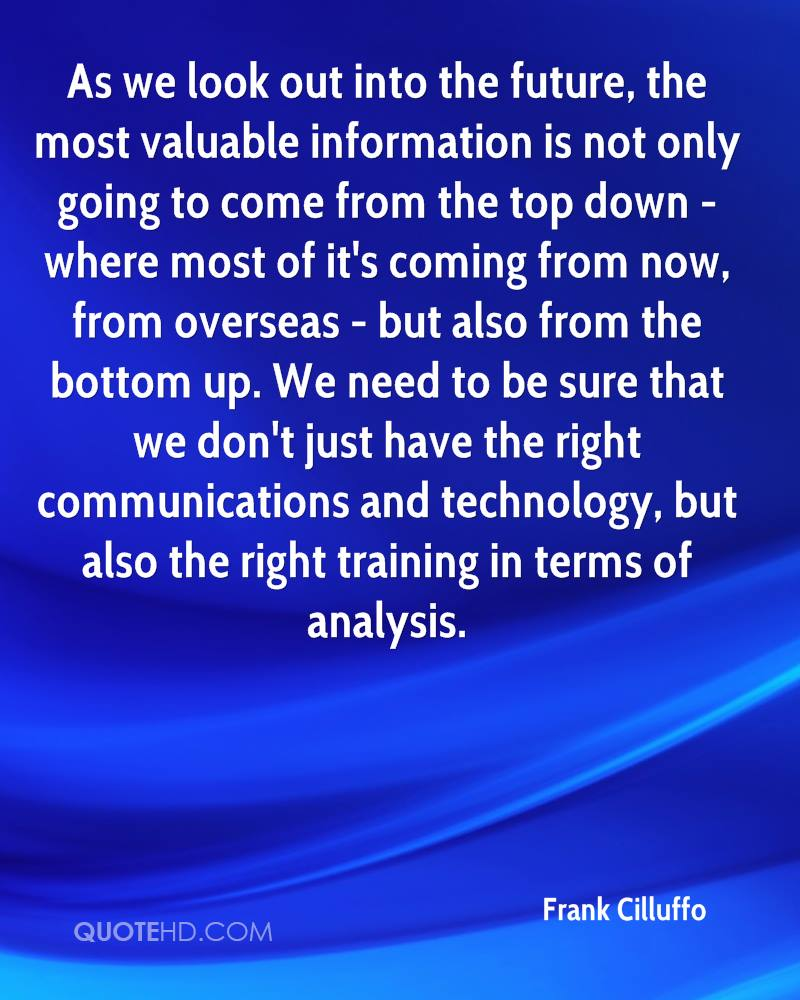 As we look out into the future, the most valuable information is not only going to come from the top down - where most of it's coming from now, from overseas - but also from the bottom up. We need to be sure that we don't just have the right communications and technology, but also the right training in terms of analysis.