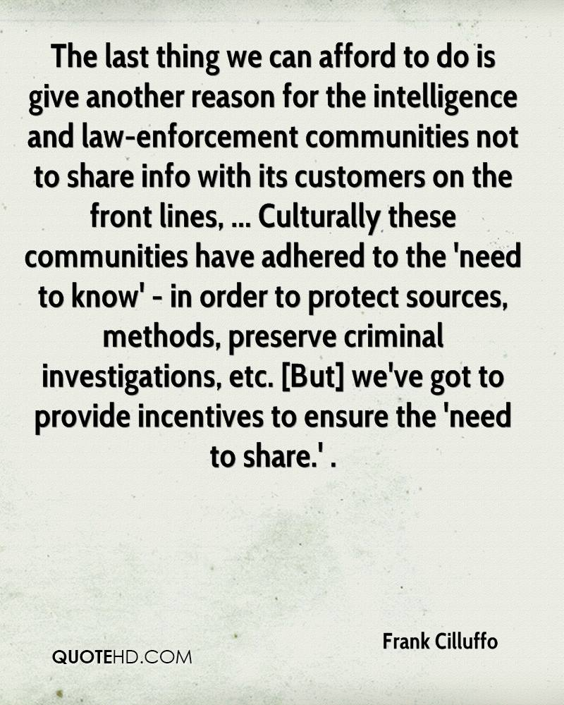 The last thing we can afford to do is give another reason for the intelligence and law-enforcement communities not to share info with its customers on the front lines, ... Culturally these communities have adhered to the 'need to know' - in order to protect sources, methods, preserve criminal investigations, etc. [But] we've got to provide incentives to ensure the 'need to share.' .