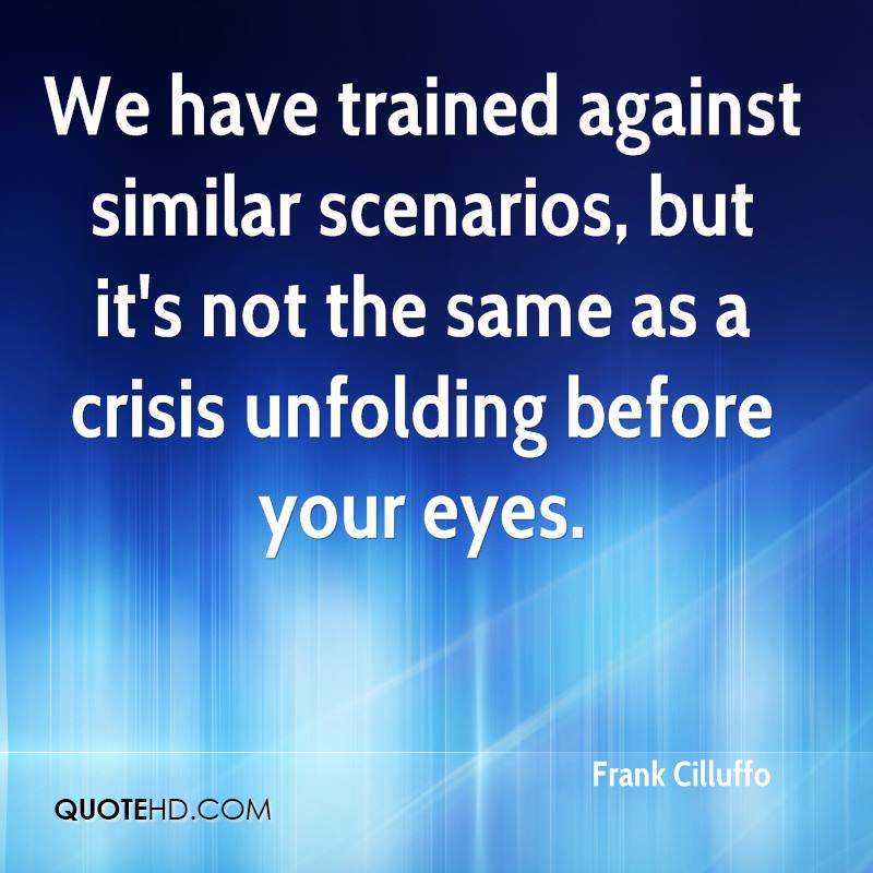 We have trained against similar scenarios, but it's not the same as a crisis unfolding before your eyes.