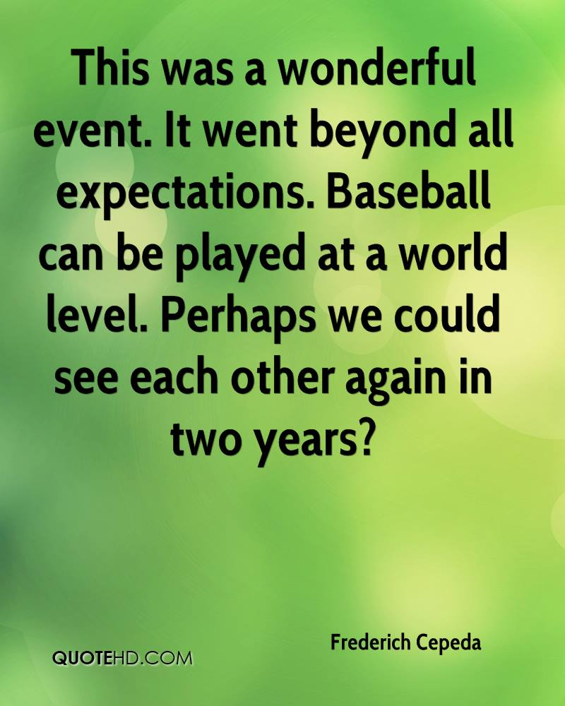 This was a wonderful event. It went beyond all expectations. Baseball can be played at a world level. Perhaps we could see each other again in two years?