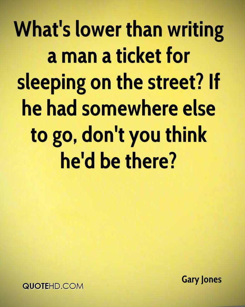 What's lower than writing a man a ticket for sleeping on the street? If he had somewhere else to go, don't you think he'd be there?