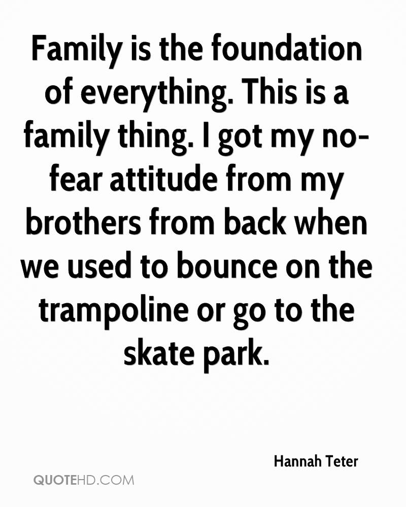 Family is the foundation of everything. This is a family thing. I got my no-fear attitude from my brothers from back when we used to bounce on the trampoline or go to the skate park.