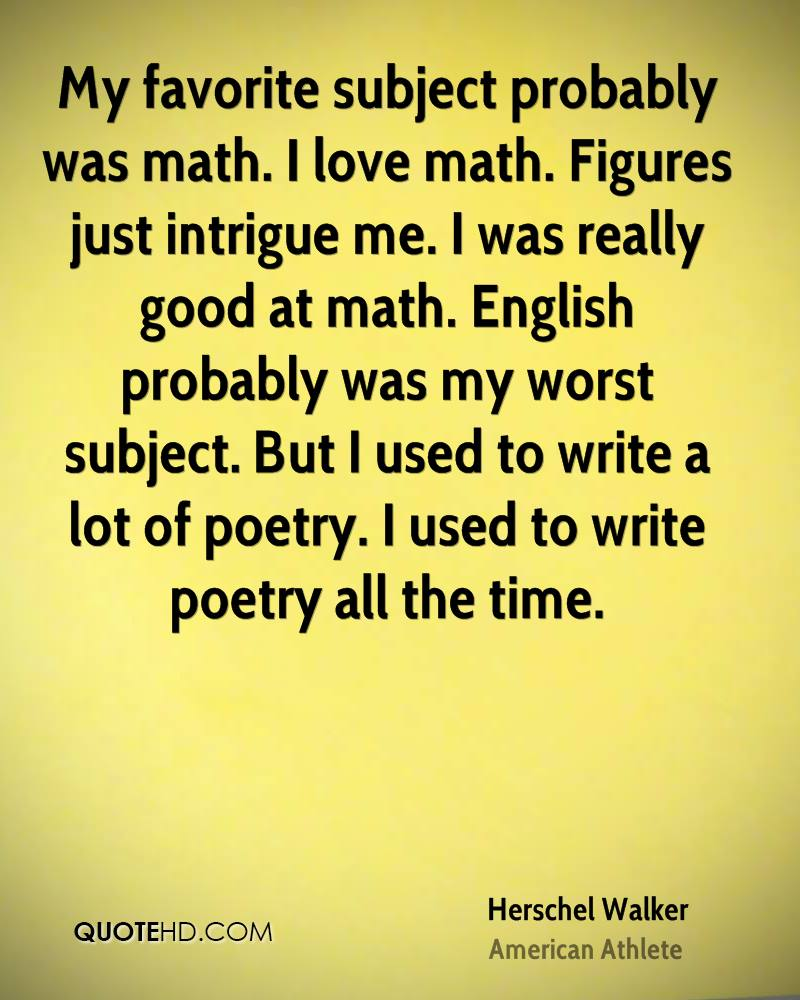 My favorite subject probably was math. I love math. Figures just intrigue me. I was really good at math. English probably was my worst subject. But I used to write a lot of poetry. I used to write poetry all the time.