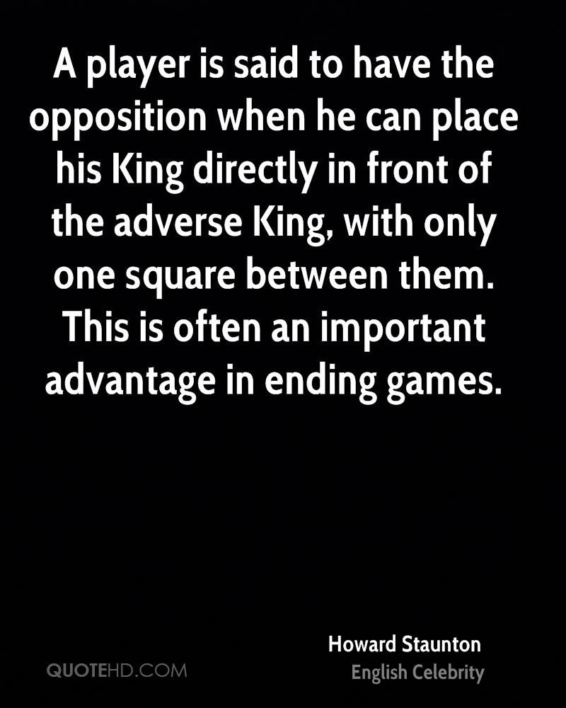 A player is said to have the opposition when he can place his King directly in front of the adverse King, with only one square between them. This is often an important advantage in ending games.