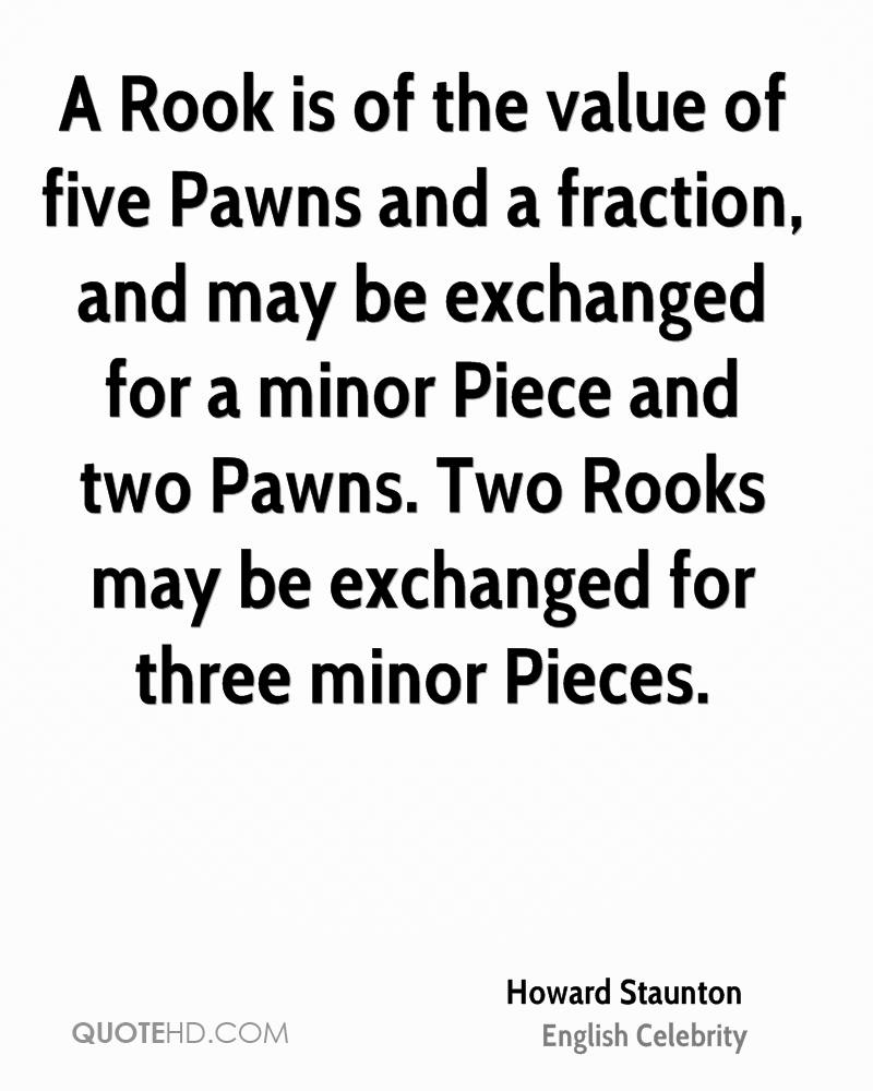 A Rook is of the value of five Pawns and a fraction, and may be exchanged for a minor Piece and two Pawns. Two Rooks may be exchanged for three minor Pieces.