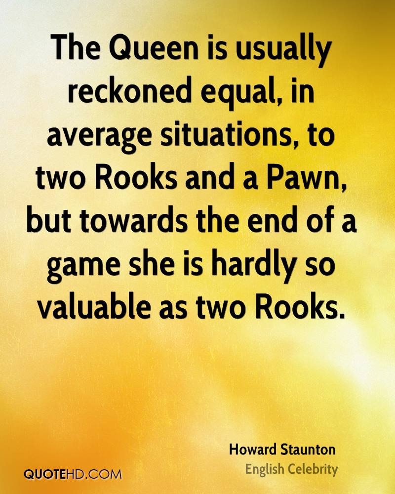 The Queen is usually reckoned equal, in average situations, to two Rooks and a Pawn, but towards the end of a game she is hardly so valuable as two Rooks.