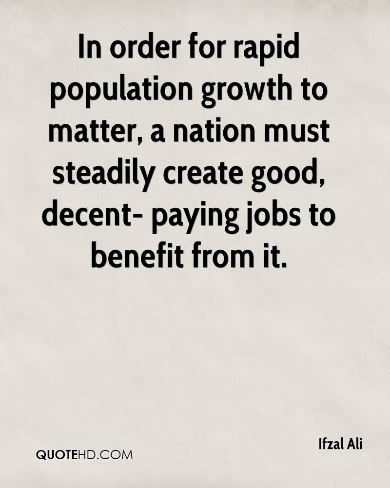 In order for rapid population growth to matter, a nation must steadily create good, decent- paying jobs to benefit from it.