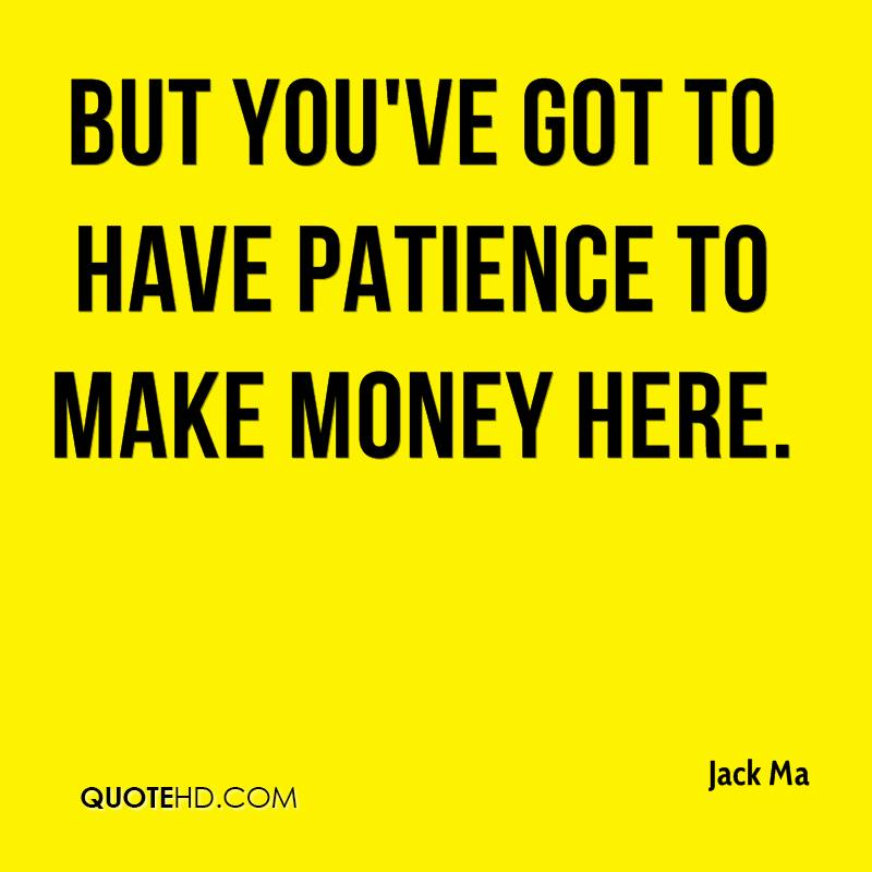 But you've got to have patience to make money here.