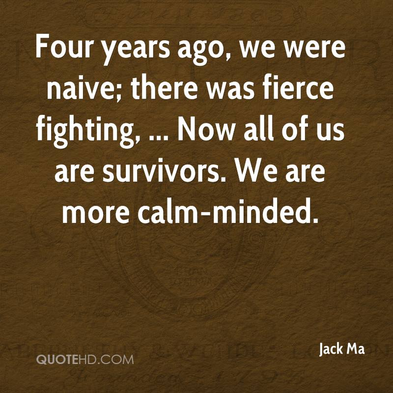 Four years ago, we were naive; there was fierce fighting, ... Now all of us are survivors. We are more calm-minded.