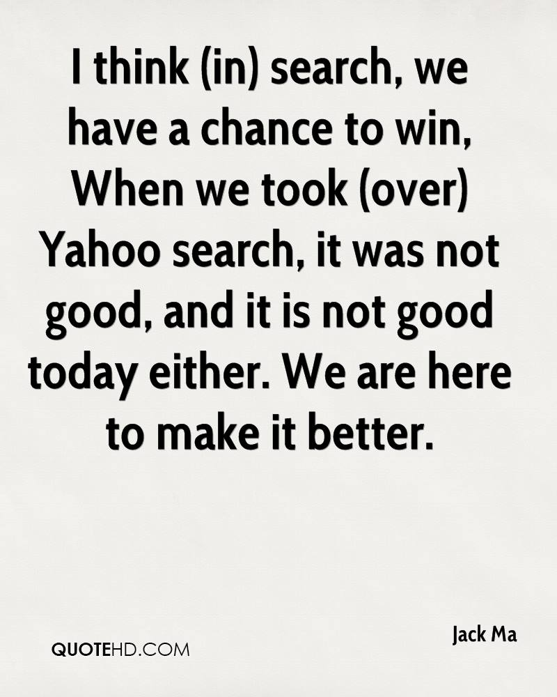 I think (in) search, we have a chance to win, When we took (over) Yahoo search, it was not good, and it is not good today either. We are here to make it better.