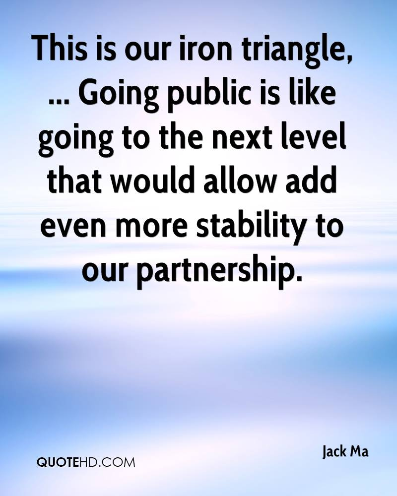 This is our iron triangle, ... Going public is like going to the next level that would allow add even more stability to our partnership.