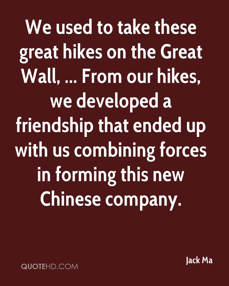 We used to take these great hikes on the Great Wall, ... From our hikes, we developed a friendship that ended up with us combining forces in forming this new Chinese company.