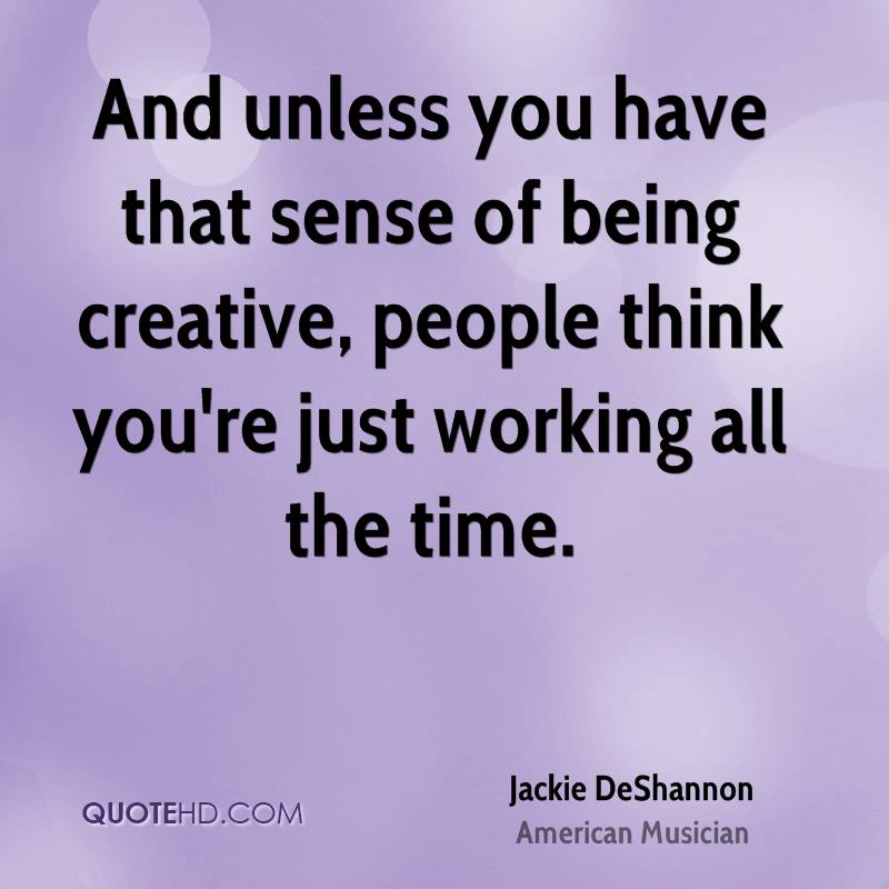 And unless you have that sense of being creative, people think you're just working all the time.