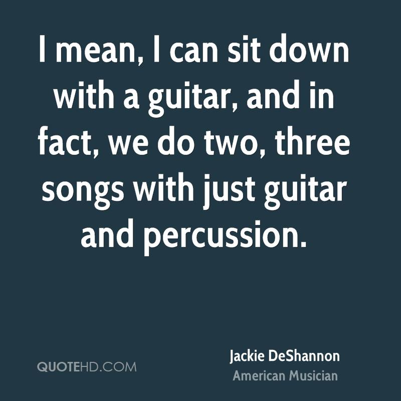 I mean, I can sit down with a guitar, and in fact, we do two, three songs with just guitar and percussion.