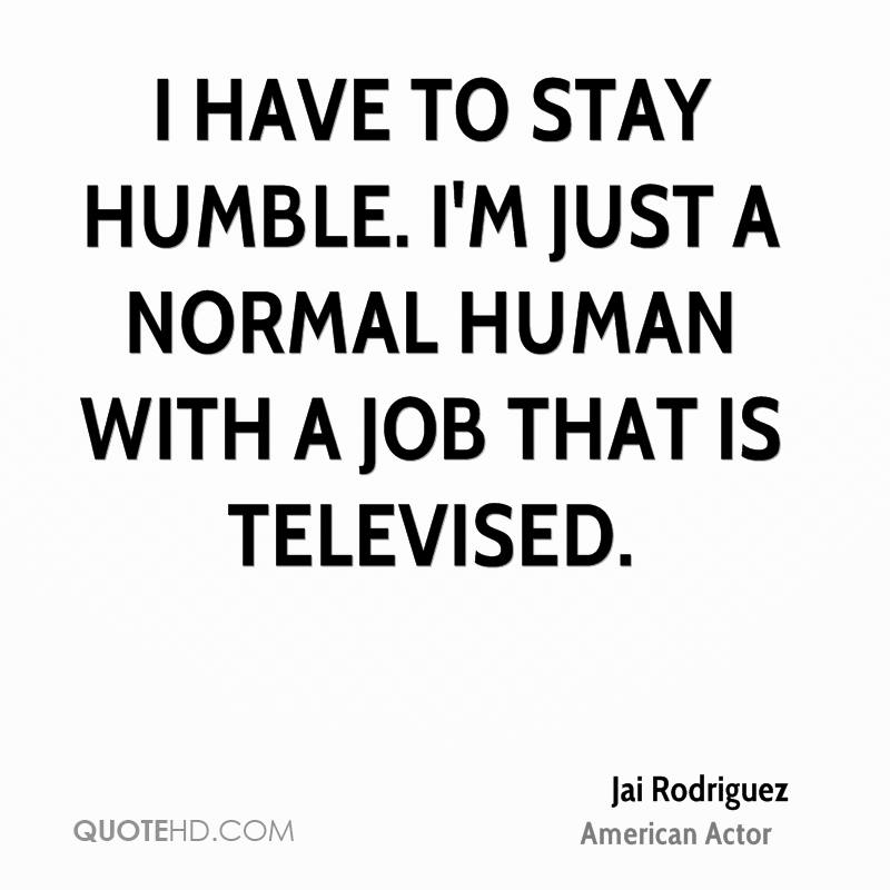 I have to stay humble. I'm just a normal human with a job that is televised.