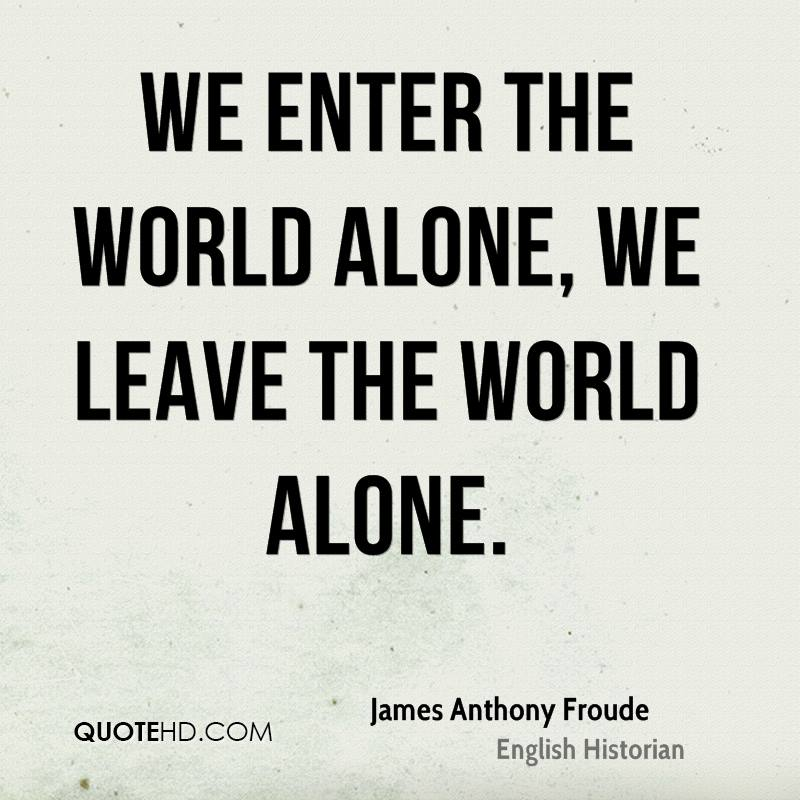 We enter the world alone, we leave the world alone.