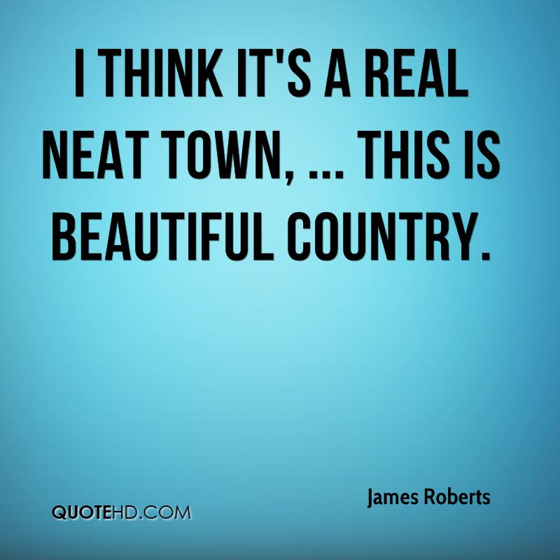 I think it's a real neat town, ... This is beautiful country.